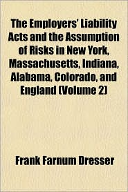 The Employers' Liability Acts and the Assumption of Risks in New York, Massachusetts, Indiana, Alabama, Colorado, and England (Volume 2) - Frank Farnum Dresser