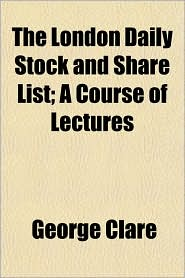 The London Daily Stock and Share List; A Course of Lectures - George Clare