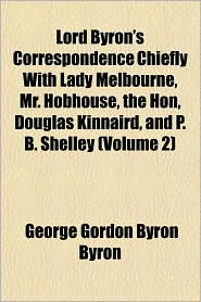 Lord Byron's Correspondence Chiefly With Lady Melbourne, Mr. Hobhouse, the Hon, Douglas Kinnaird, and P.B. Shelley (Volume 2) - Lord Byron