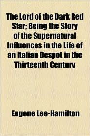 The Lord Of The Dark Red Star; Being The Story Of The Supernatural Influences In The Life Of An Italian Despot In The Thirteenth Century - Eugene Lee-Hamilton