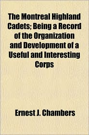 The Montreal Highland Cadets; Being a Record of the Organization and Development of a Useful and Interesting Corps - Ernest J. Chambers