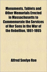 Monuments, Tablets And Other Memorials Erected In Massachusetts To Commemorate The Services Of Her Sons In The War Of The Rebellion, 1861-1865 - Alfred Seelye Roe