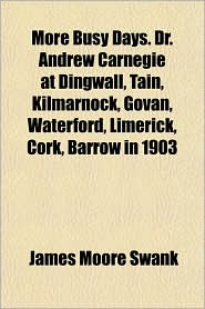 More Busy Days. Dr. Andrew Carnegie at Dingwall, Tain, Kilmarnock, Govan, Waterford, Limerick, Cork, Barrow in 1903 - James Moore Swank