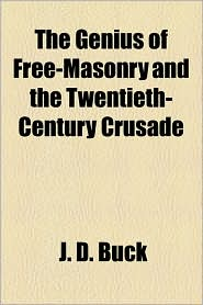 The Genius Of Free-Masonry And The Twentieth-Century Crusade - Jirah Dewey Buck, J.D. Buck
