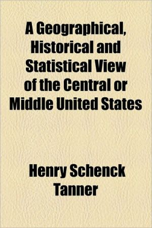 A Geographical, Historical And Statistical View Of The Central Or Middle United States