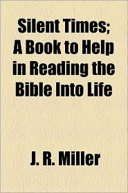 Silent Times; A Book To Help In Reading The Bible Into Life - J.R. Miller