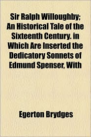 Sir Ralph Willoughby; An Historical Tale Of The Sixteenth Century. In Which Are Inserted The Dedicatory Sonnets Of Edmund Spenser, With - Egerton Brydges