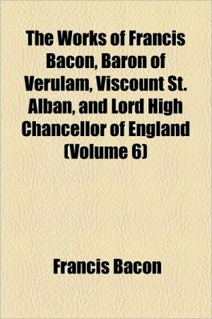 The Works Of Francis Bacon, Baron Of Verulam, Viscount St. Alban, And Lord High Chancellor Of England (Volume 6)