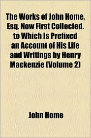 The Works Of John Home, Esq. Now First Collected. To Which Is Prefixed An Account Of His Life And Writings By Henry Mackenzie (Volume 2) - John Home