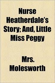 Nurse Heatherdale's Story; And, Little Miss Peggy - Mrs. Molesworth