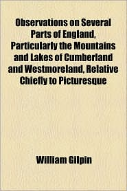 Observations On Several Parts Of England, Particularly The Mountains And Lakes Of Cumberland And Westmoreland, Relative Chiefly To Picturesque - William Gilpin