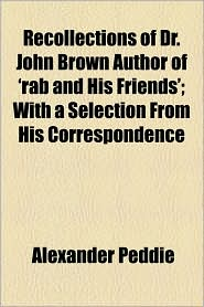 Recollections Of Dr. John Brown Author Of 'Rab And His Friends'; With A Selection From His Correspondence - Alexander Peddie