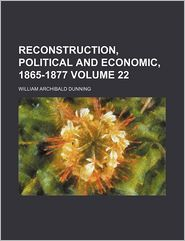 Reconstruction, Political And Economic, 1865-1877 - William Archibald Dunning