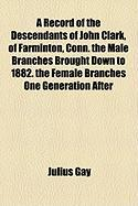 A Record of the Descendants of John Clark, of Farminton, Conn. the Male Branches Brought Down to 1882. the Female Branches One Generation After