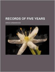 Records of Five Years - Grace Greenwood