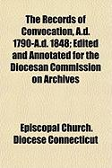 The Records of Convocation, A.D. 1790-A.D. 1848; Edited and Annotated for the Diocesan Commission on Archives