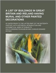 A List of Buildings in Great Britain and Ireland Having Mural and Other Painted Decorations; Of Dates Prior to the Latter Part of the Sixteenth Cent