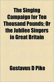 The Singing Campaign For Ten Thousand Pounds; Or The Jubilee Singers In Great Britain - Gustavus D Pike
