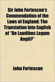 Sir John Fortescue's Commendation Of The Laws Of England; The Translation Into English Of De Laudibus Legum Angli - John Fortescue