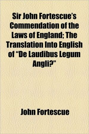 Sir John Fortescue's Commendation Of The Laws Of England; The Translation Into English Of De Laudibus Legum Angli