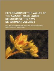 Exploration Of The Valley Of The Amazon, Made Under Direction Of The Navy Department - William Lewis Herndon