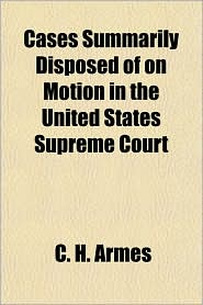 Cases Summarily Disposed of on Motion in the United States Supreme Court - C. H. Armes