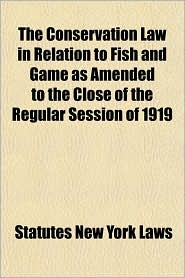 The Conservation Law in Relation to Fish and Game as Amended to the Close of the Regular Session of 1919 - Statutes New York Laws