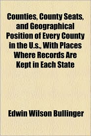 Counties, County Seats, And Geographical Position Of Every County In The U.S, With Places Where Records Are Kept In Each State - Edwin Wilson Bullinger