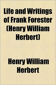 Life And Writings Of Frank Forester (Henry William Herbert) - Henry William Herbert