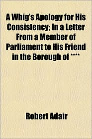 A Whig's Apology for His Consistency; In a Letter From a Member of Parliament to His Friend in the Borough of - Robert Adair