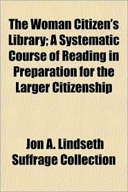 The Woman Citizen's Library; A Systematic Course of Reading in Preparation for the Larger Citizenship