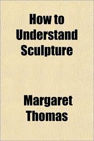 How to Understand Sculpture - Margaret Thomas