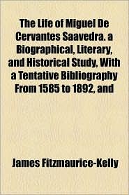The Life Of Miguel De Cervantes Saavedra. A Biographical, Literary, And Historical Study, With A Tentative Bibliography From 1585 To 1892, And - James Fitzmaurice-Kelly