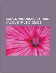Songs Produced by Rami Yacoub (Music Guide): .Baby One More Time (Song), Don't Hold Your Breath, Drowning (Backstreet Boys Song), End of Me, Everyth - Source Wikipedia, Created by LLC Books