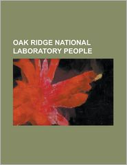 Oak Ridge National Laboratory People: Alston Scott Householder, Alvin M. Weinberg, Amit Goyal, Arpad Vass, Clifford Shull, Eugene Guth, Eugene Wigner, - Source Wikipedia, Books Group (Editor), Created by LLC Books