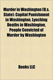 Murder in Washington (U.s. State): Capital Punishment in Washington, Lynching Deaths in Washington, People Convicted of Murder by Washington - Created by Books LLC