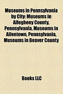 Museums in Pennsylvania by City: Museums in Allegheny County, Pennsylvania, Museums in Allentown, Pennsylvania, Museums in Beaver County
