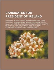 Candidates for President of Ireland: Adi Roche, Austin Currie, Brian Lenihan, Snr, Dana Rosemary Scallon, David Norris (Politician), Derek Nally, Gay - Source Wikipedia, Created by LLC Books