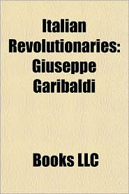 Italian Revolutionaries: Giuseppe Garibaldi