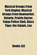 Musical Groups from York Region: Musical Groups from Newmarket, Ontario, Prairie Oyster, Tokyo Police Club, Glass Tiger, the Salads, Len