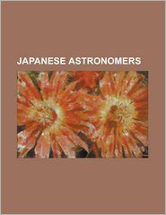 Japanese Astronomers: Akihiko Tago, Akimasa Nakamura, Akira Fujii, Asada Goryu, Atsuo Asami, Atsushi Sugie, Atsushi Takahashi, Chushiro Haya - Source Wikipedia, LLC Books (Editor)