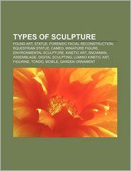 Types of sculpture: Found art, Statue, Forensic facial reconstruction, Equestrian statue, Cameo, Miniature figure, Environmental sculpture - Source Wikipedia, LLC Books (Editor)