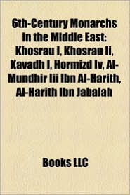6th-Century Monarchs In The Middle East - Books Llc