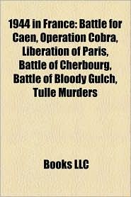 1944 in France: Battle of Villers-Bocage, Battle for Caen, Operation Cobra, Liberation of Paris, Operation Undergo, Battle of Cherbour - LLC Books (Editor)