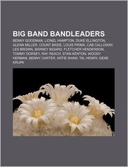 Big Band Bandleaders: Benny Goodman, Lionel Hampton, Duke Ellington, Glenn Miller, Count Basie, Louis Prima, Cab Calloway, Les Brown - Source Wikipedia, LLC Books (Editor)