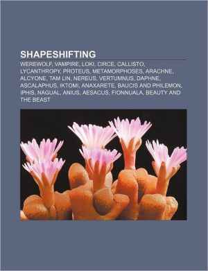 Shapeshifting: Werewolf, Vampire, Loki, Circe, Callisto, Lycanthropy, Proteus, Metamorphoses, Arachne, Alcyone, Tam Lin, Nereus, Vertumnus
