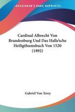 Cardinal Albrecht Von Brandenburg Und Das Halle'sche Heiligthumsbuch Von 1520 (1892) - Gabriel Von Terey