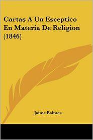 Cartas A Un Esceptico En Materia De Religion (1846) - Jaime Luciano Balmes
