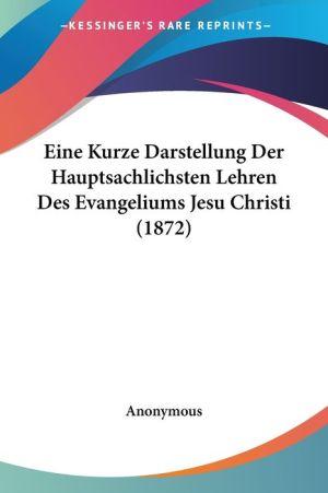 Eine Kurze Darstellung Der Hauptsachlichsten Lehren Des Evangeliums Jesu Christi (1872) - Anonymous