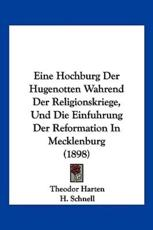 Eine Hochburg Der Hugenotten Wahrend Der Religionskriege, Und Die Einfuhrung Der Reformation in Mecklenburg (1898) - Theodor Harten